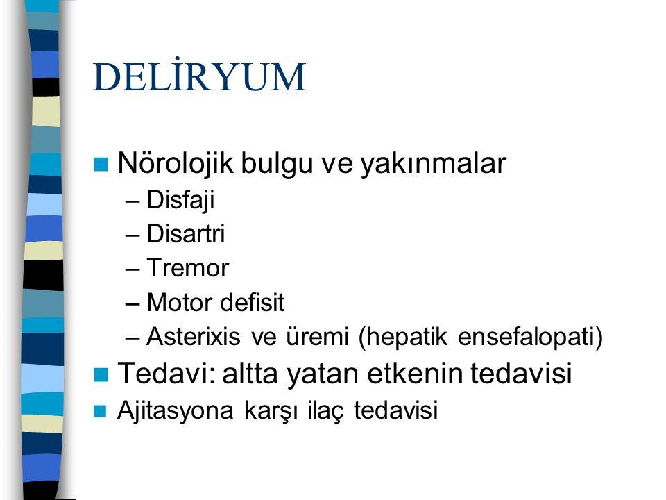 DELİRYUM Nörolojik bulgu ve yakınmalar –Disfaji –Disartri –Tremor –Motor defisit –Asterixis ve üremi (hepatik ensefalopati) Tedavi: altta yatan etkeni