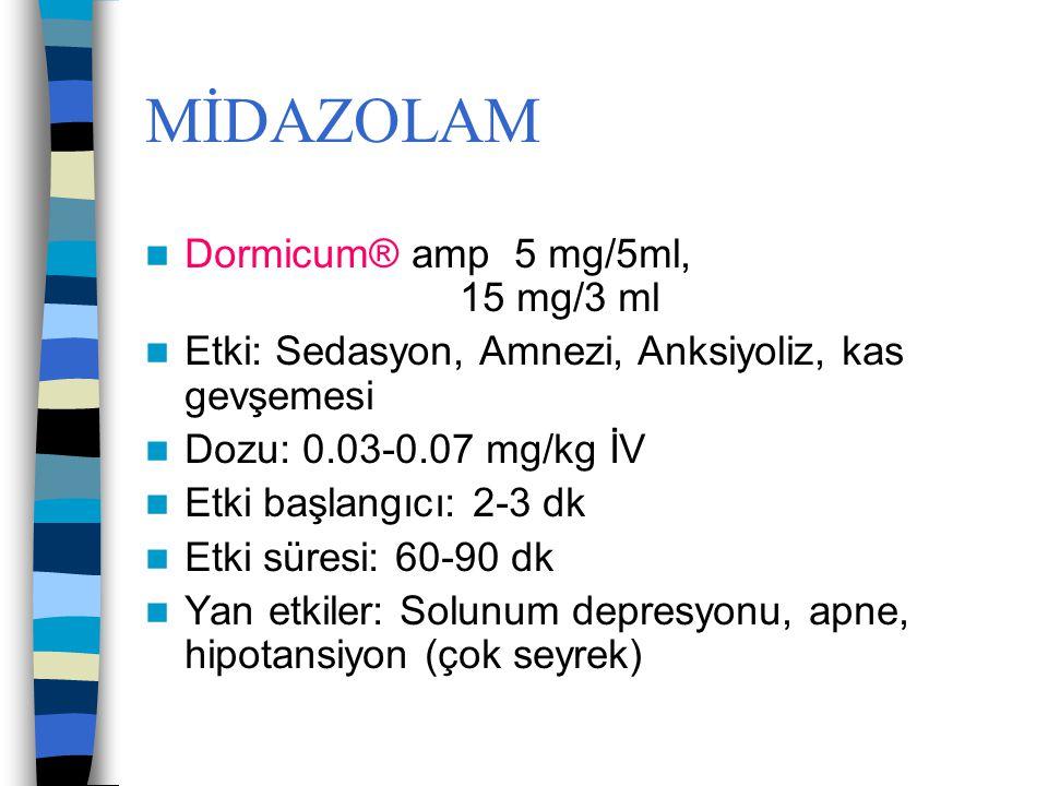 MİDAZOLAM Dormicum® amp 5 mg/5ml, 15 mg/3 ml Etki: Sedasyon, Amnezi, Anksiyoliz, kas gevşemesi Dozu: 0.03-0.07 mg/kg İV Etki başlangıcı: 2-3 dk Etki s
