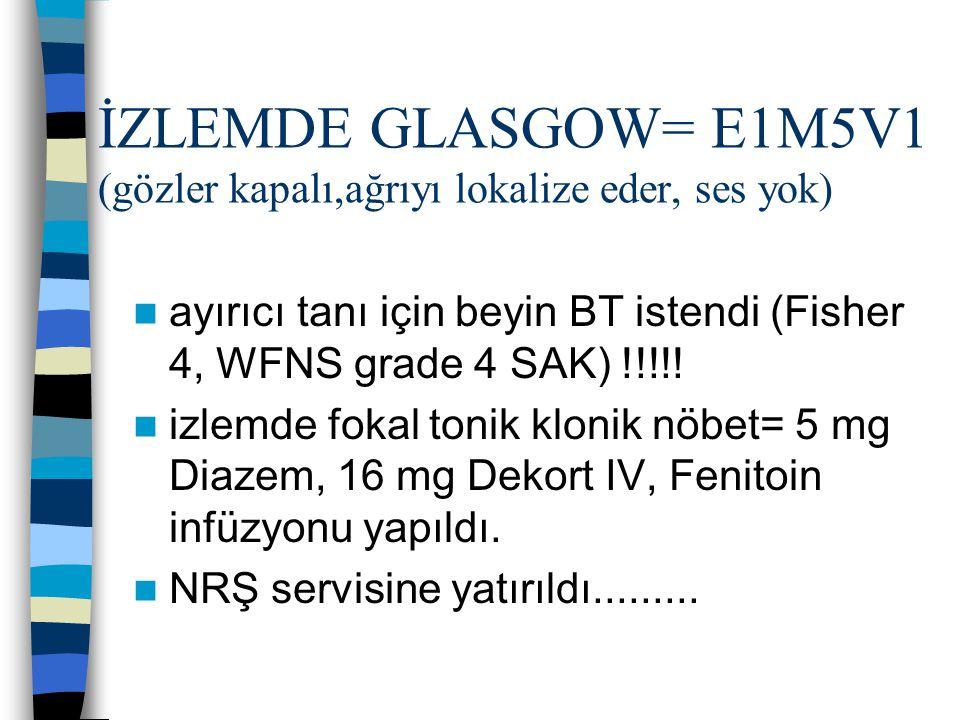 İZLEMDE GLASGOW= E1M5V1 (gözler kapalı,ağrıyı lokalize eder, ses yok) ayırıcı tanı için beyin BT istendi (Fisher 4, WFNS grade 4 SAK) !!!!! izlemde fo