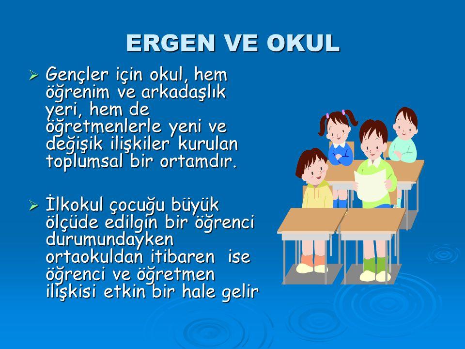 ERGEN VE OKUL  Gençler için okul, hem öğrenim ve arkadaşlık yeri, hem de öğretmenlerle yeni ve değişik ilişkiler kurulan toplumsal bir ortamdır.  İl
