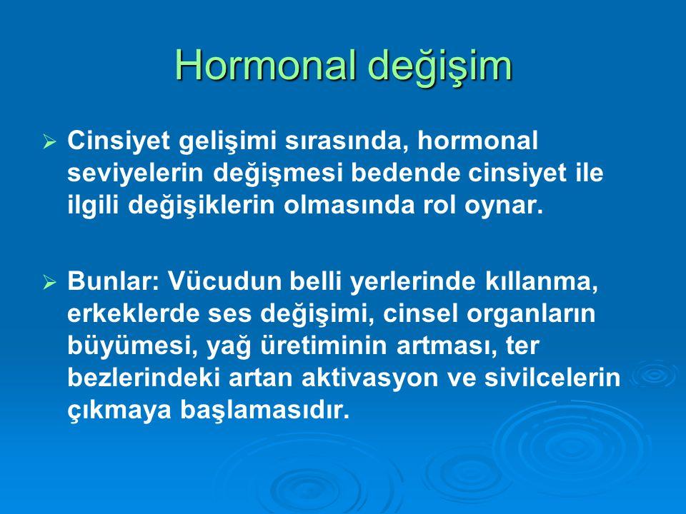 Hormonal değişim   Cinsiyet gelişimi sırasında, hormonal seviyelerin değişmesi bedende cinsiyet ile ilgili değişiklerin olmasında rol oynar.   Bun