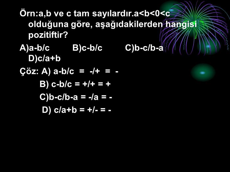 Örn:a,b ve c tam sayılardır.a<b<0<c olduğuna göre, aşağıdakilerden hangisi pozitiftir? A)a-b/c B)c-b/c C)b-c/b-a D)c/a+b Çöz: A) a-b/c = -/+ = - B) c-