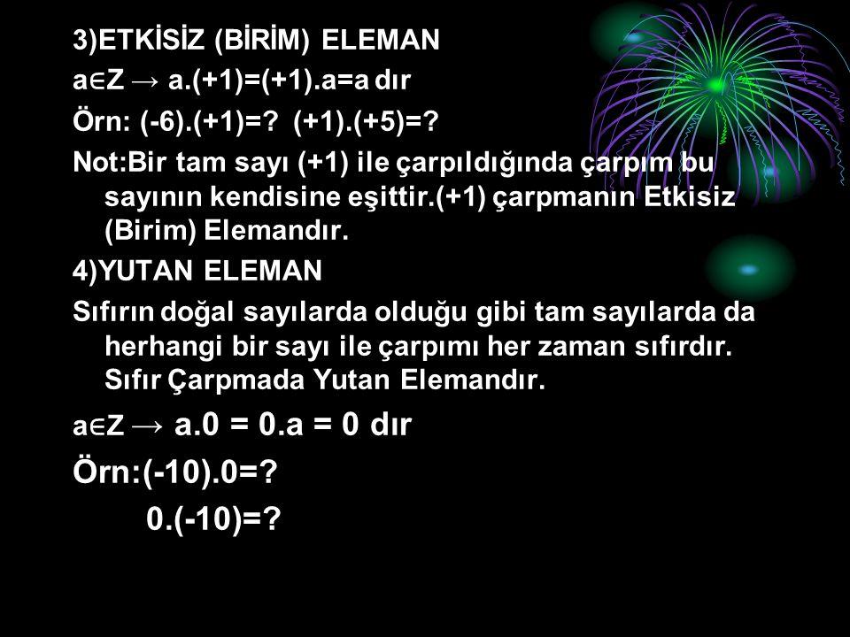 3)ETKİSİZ (BİRİM) ELEMAN a ∈ Z → a.(+1)=(+1).a=a dır Örn: (-6).(+1)=? (+1).(+5)=? Not:Bir tam sayı (+1) ile çarpıldığında çarpım bu sayının kendisine