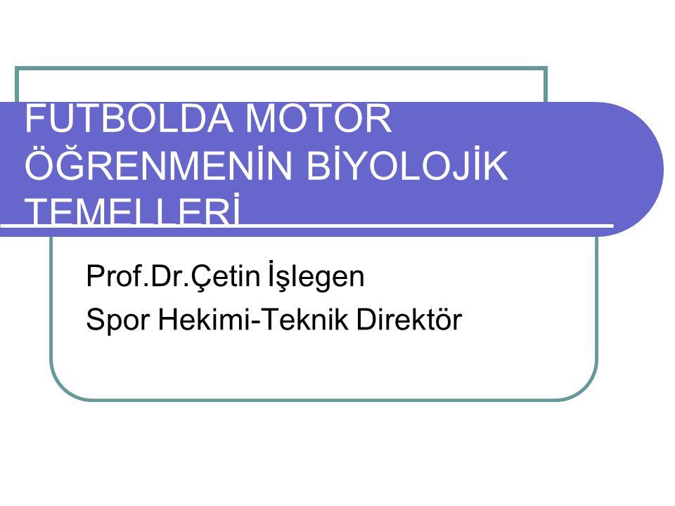 FUTBOLDA MOTOR ÖĞRENMENİN BİYOLOJİK TEMELLERİ Prof.Dr.Çetin İşlegen Spor Hekimi-Teknik Direktör