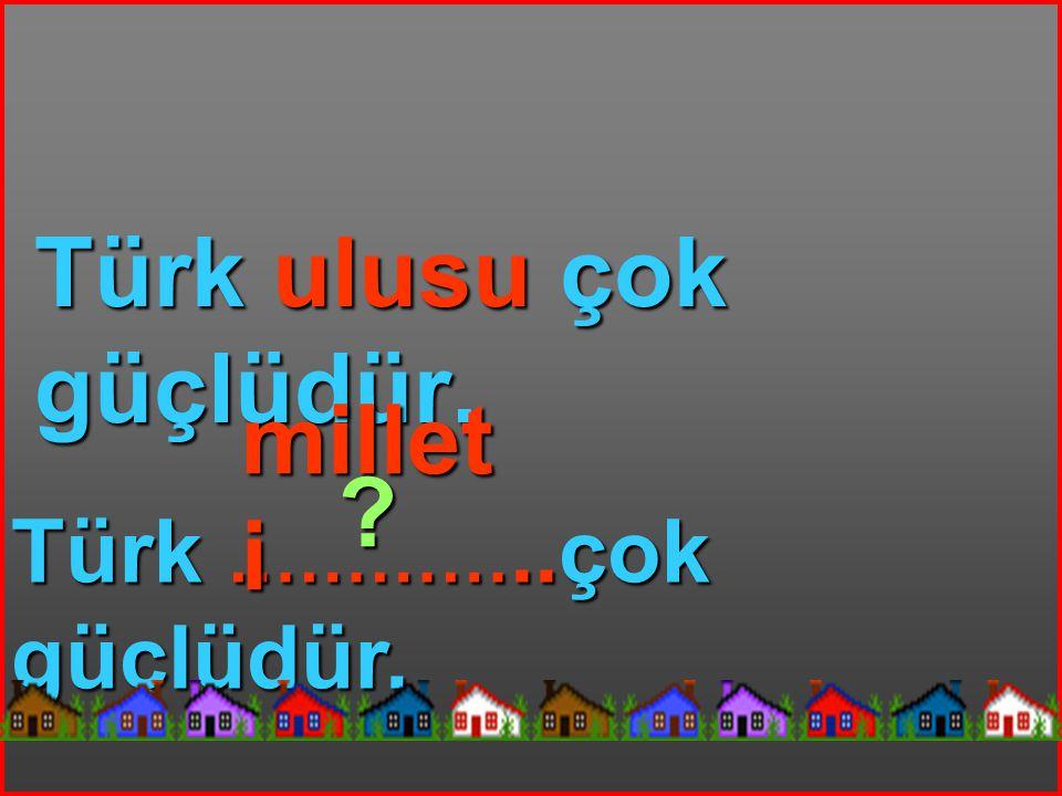 Türk ulusu çok güçlüdür. Türk …………..çok güçlüdür. millet i ?