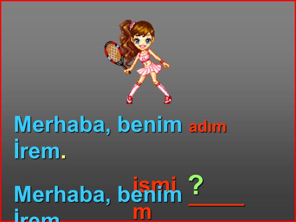 Merhaba, benim adım İrem. ismi m Merhaba, benim _____ İrem. ?