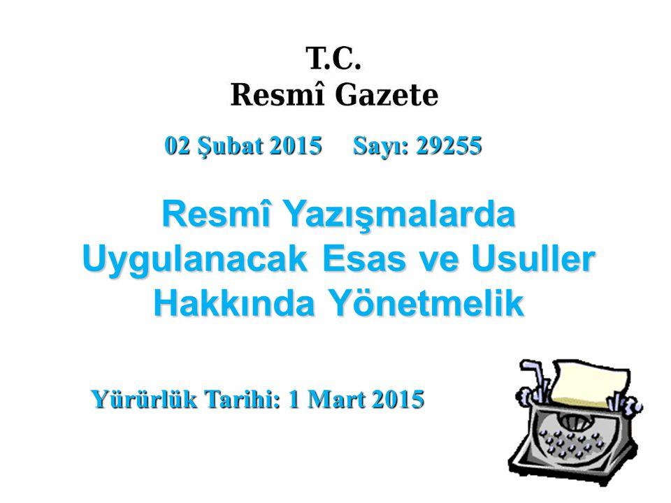 02 Şubat 2015 Sayı: 29255 Resmî Yazışmalarda Uygulanacak Esas ve Usuller Hakkında Yönetmelik Yürürlük Tarihi: 1 Mart 2015