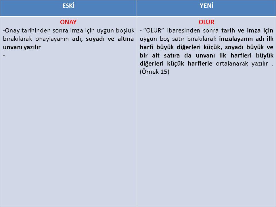 ESKİYENİ ONAY -Onay tarihinden sonra imza için uygun boşluk bırakılarak onaylayanın adı, soyadı ve altına unvanı yazılır - OLUR - OLUR ibaresinden sonra tarih ve imza için uygun boş satır bırakılarak imzalayanın adı ilk harfi büyük diğerleri küçük, soyadı büyük ve bir alt satıra da unvanı ilk harfleri büyük diğerleri küçük harflerle ortalanarak yazılır, (Örnek 15)