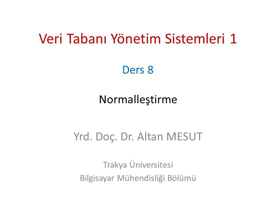 Veri Tabanı Yönetim Sistemleri 1 Ders 8 Normalleştirme Yrd. Doç. Dr. Altan MESUT Trakya Üniversitesi Bilgisayar Mühendisliği Bölümü