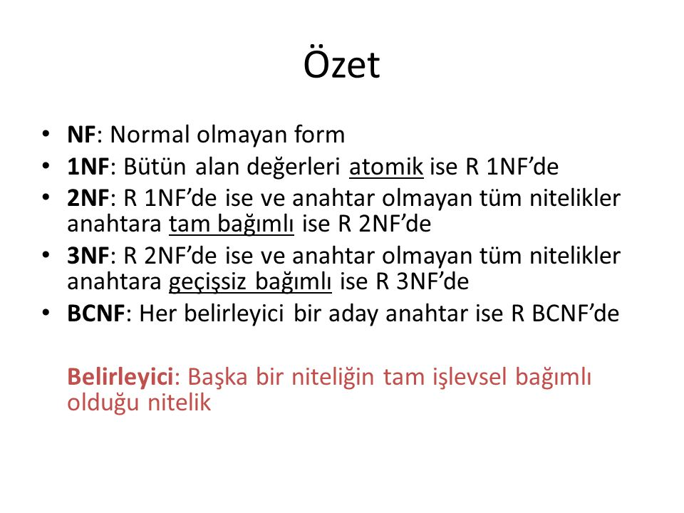 Özet NF: Normal olmayan form 1NF: Bütün alan değerleri atomik ise R 1NF'de 2NF: R 1NF'de ise ve anahtar olmayan tüm nitelikler anahtara tam bağımlı is