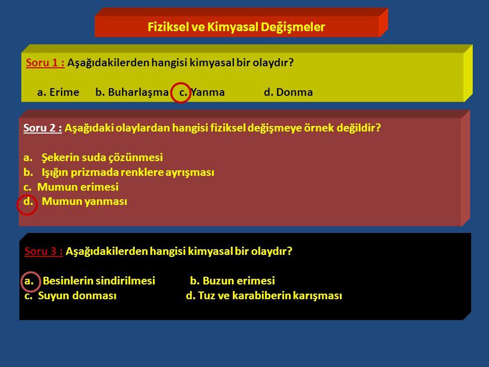Fiziksel ve Kimyasal Değişmeler Soru 1 : Aşağıdakilerden hangisi kimyasal bir olaydır? a. Erime b. Buharlaşma c. Yanma d. Donma Soru 2 : Aşağıdaki ola