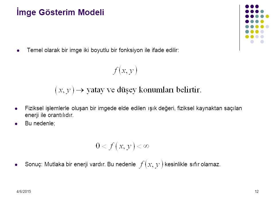 4/6/201512 İmge Gösterim Modeli Temel olarak bir imge iki boyutlu bir fonksiyon ile ifade edilir: Fiziksel işlemlerle oluşan bir imgede elde edilen ış