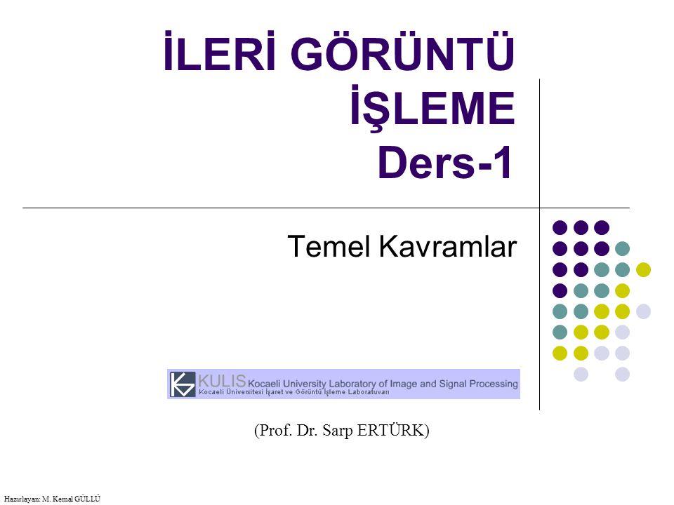 İLERİ GÖRÜNTÜ İŞLEME Ders-1 Temel Kavramlar Hazırlayan: M. Kemal GÜLLÜ (Prof. Dr. Sarp ERTÜRK)