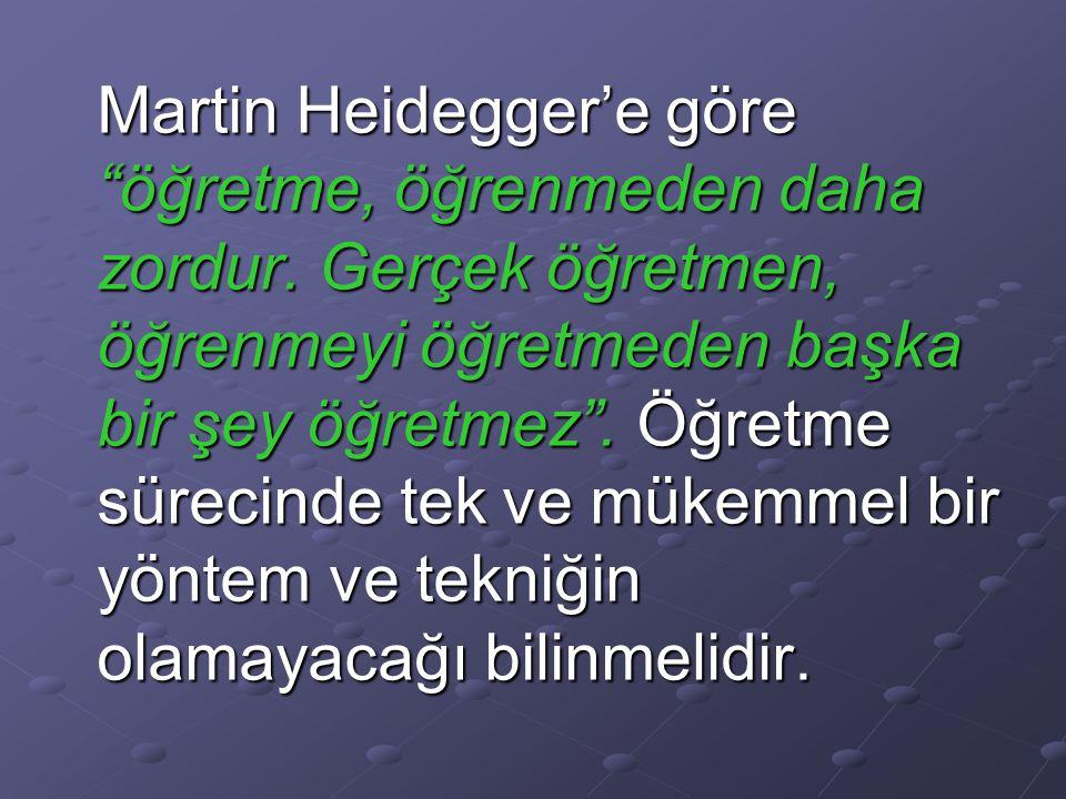 Martin Heidegger'e göre öğretme, öğrenmeden daha zordur.