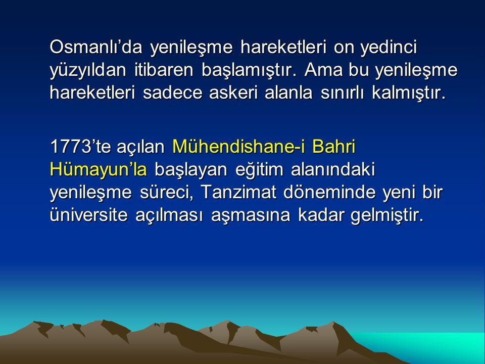 Osmanlı'da yenileşme hareketleri on yedinci yüzyıldan itibaren başlamıştır. Ama bu yenileşme hareketleri sadece askeri alanla sınırlı kalmıştır. 1773'