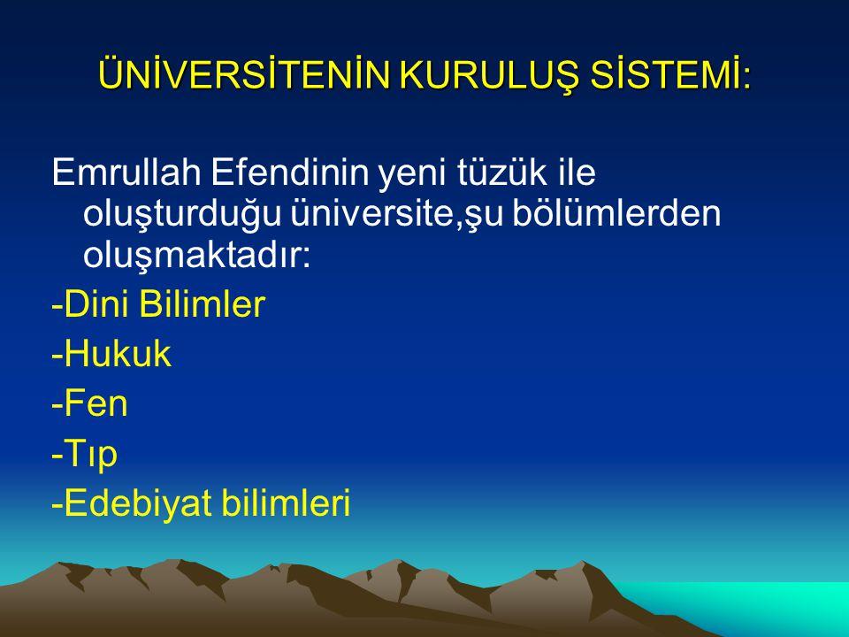 ÜNİVERSİTENİN KURULUŞ SİSTEMİ: Emrullah Efendinin yeni tüzük ile oluşturduğu üniversite,şu bölümlerden oluşmaktadır: -Dini Bilimler -Hukuk -Fen -Tıp -
