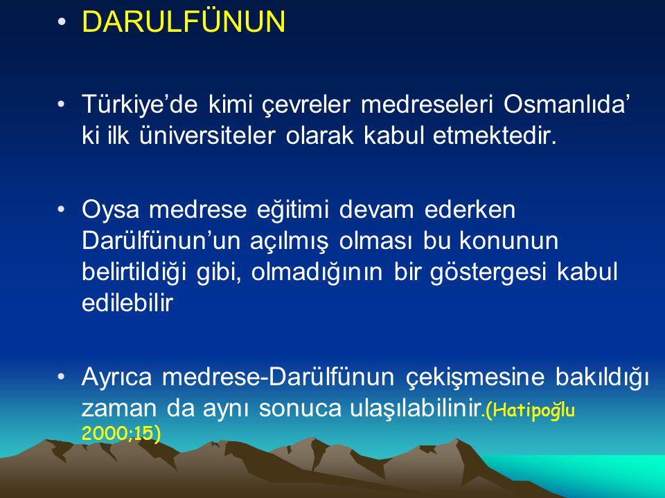 DARULFÜNUN Türkiye'de kimi çevreler medreseleri Osmanlıda' ki ilk üniversiteler olarak kabul etmektedir. Oysa medrese eğitimi devam ederken Darülfünun