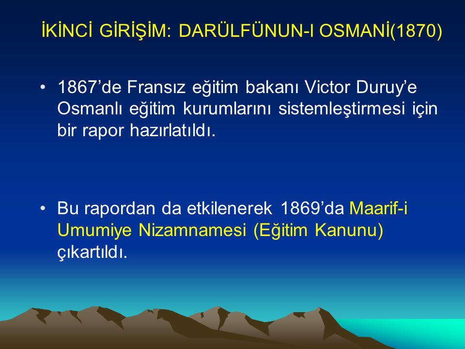 İKİNCİ GİRİŞİM: DARÜLFÜNUN-I OSMANİ(1870) 1867'de Fransız eğitim bakanı Victor Duruy'e Osmanlı eğitim kurumlarını sistemleştirmesi için bir rapor hazı