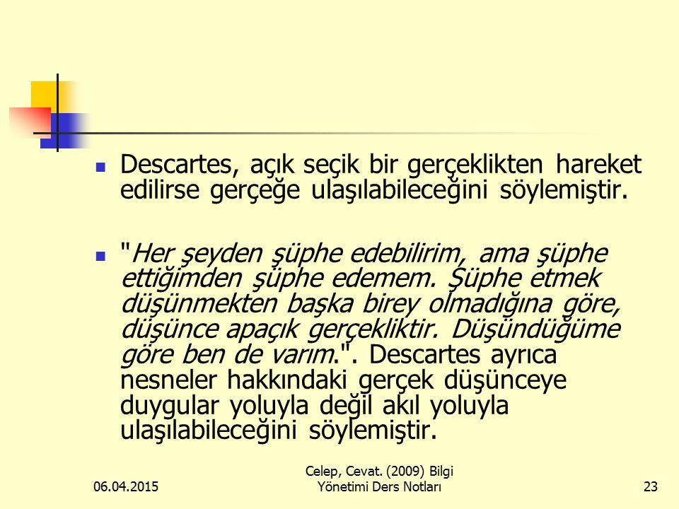06.04.2015 Celep, Cevat. (2009) Bilgi Yönetimi Ders Notları23 Descartes, açık seçik bir gerçeklikten hareket edilirse gerçeğe ulaşılabileceğini söylem