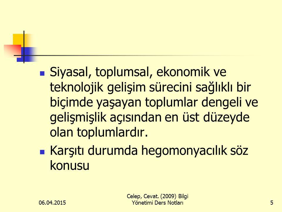 06.04.2015 Celep, Cevat. (2009) Bilgi Yönetimi Ders Notları5 Siyasal, toplumsal, ekonomik ve teknolojik gelişim sürecini sağlıklı bir biçimde yaşayan