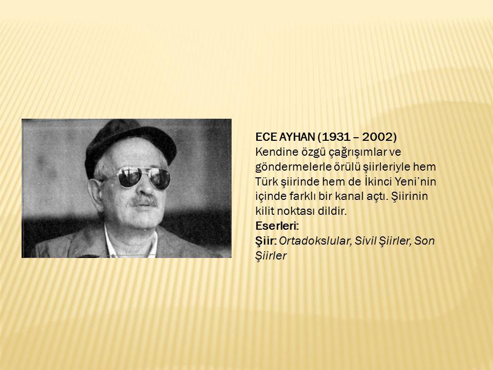 ECE AYHAN (1931 – 2002) Kendine özgü çağrışımlar ve göndermelerle örülü şiirleriyle hem Türk şiirinde hem de İkinci Yeni'nin içinde farklı bir kanal a
