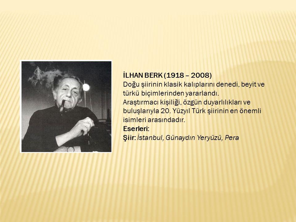 İLHAN BERK (1918 – 2008) Doğu şiirinin klasik kalıplarını denedi, beyit ve türkü biçimlerinden yararlandı. Araştırmacı kişiliği, özgün duyarlılıkları