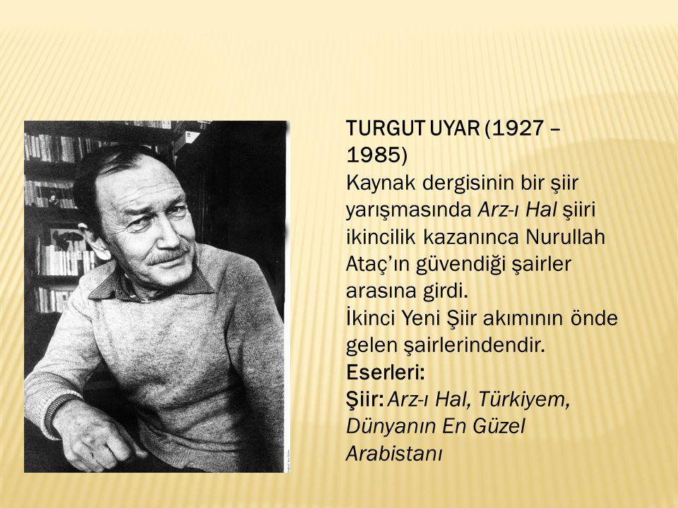 TURGUT UYAR (1927 – 1985) Kaynak dergisinin bir şiir yarışmasında Arz-ı Hal şiiri ikincilik kazanınca Nurullah Ataç'ın güvendiği şairler arasına girdi