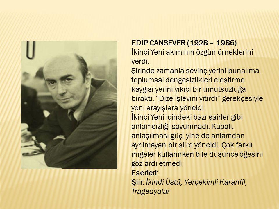 EDİP CANSEVER (1928 – 1986) İkinci Yeni akımının özgün örneklerini verdi. Şirinde zamanla sevinç yerini bunalıma, toplumsal dengesizlikleri eleştirme