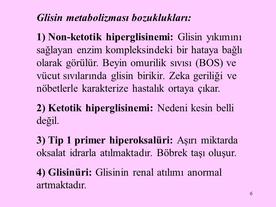 6 Glisin metabolizması bozuklukları: 1) Non-ketotik hiperglisinemi: Glisin yıkımını sağlayan enzim kompleksindeki bir hataya bağlı olarak görülür. Bey
