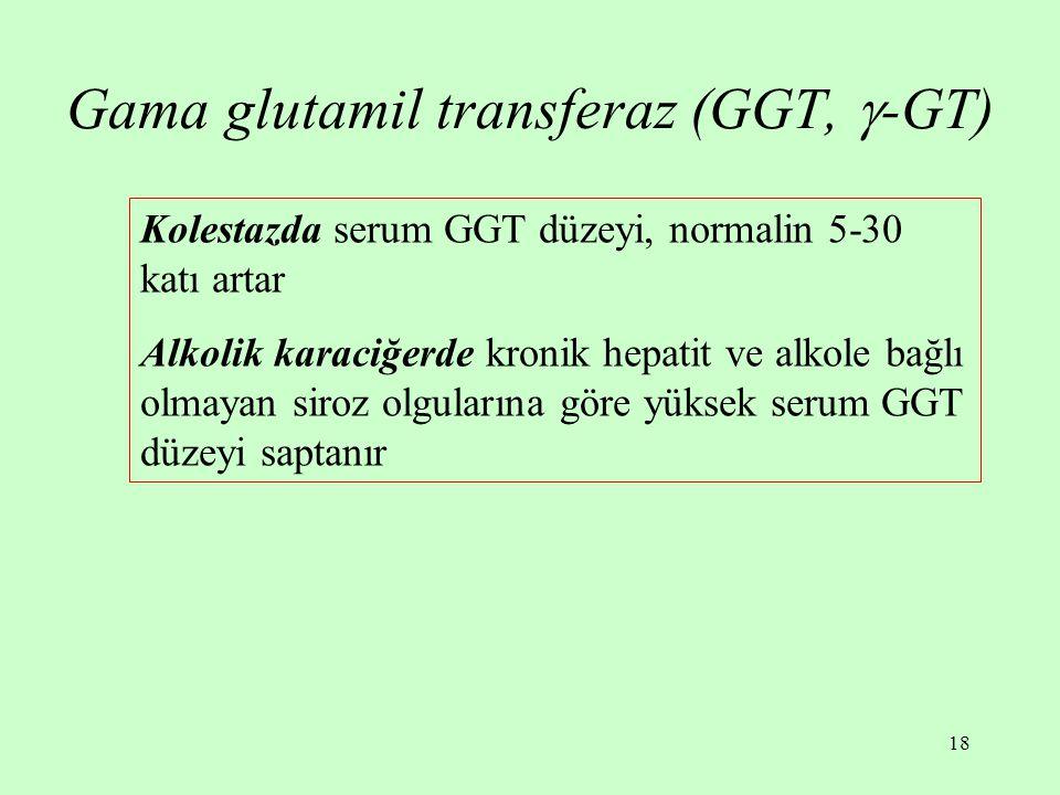 18 Gama glutamil transferaz (GGT,  -GT) Kolestazda serum GGT düzeyi, normalin 5-30 katı artar Alkolik karaciğerde kronik hepatit ve alkole bağlı olmayan siroz olgularına göre yüksek serum GGT düzeyi saptanır