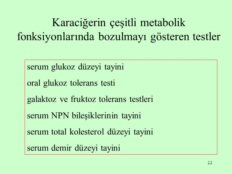 22 Karaciğerin çeşitli metabolik fonksiyonlarında bozulmayı gösteren testler serum glukoz düzeyi tayini oral glukoz tolerans testi galaktoz ve fruktoz tolerans testleri serum NPN bileşiklerinin tayini serum total kolesterol düzeyi tayini serum demir düzeyi tayini