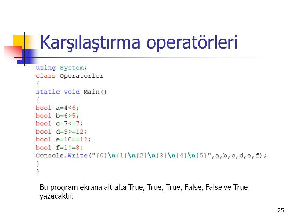 Karşılaştırma operatörleri 25 Bu program ekrana alt alta True, True, True, False, False ve True yazacaktır.