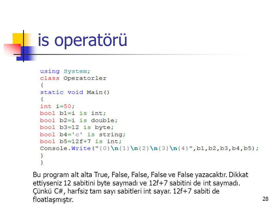 is operatörü 28 Bu program alt alta True, False, False, False ve False yazacaktır. Dikkat ettiyseniz 12 sabitini byte saymadı ve 12f+7 sabitini de int