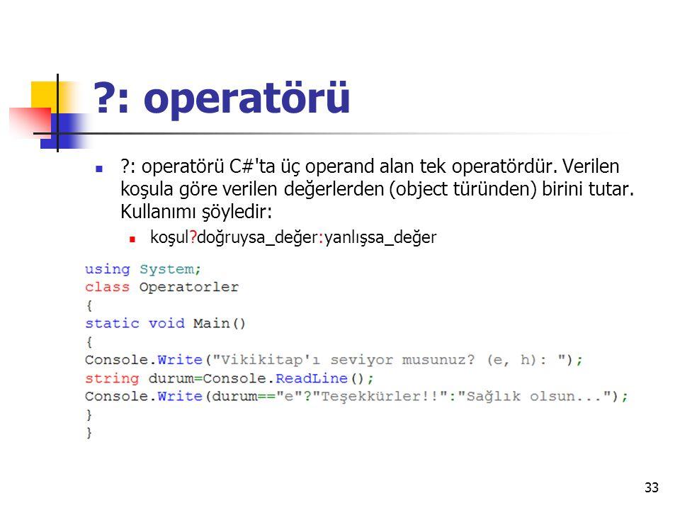 ?: operatörü ?: operatörü C#'ta üç operand alan tek operatördür. Verilen koşula göre verilen değerlerden (object türünden) birini tutar. Kullanımı şöy