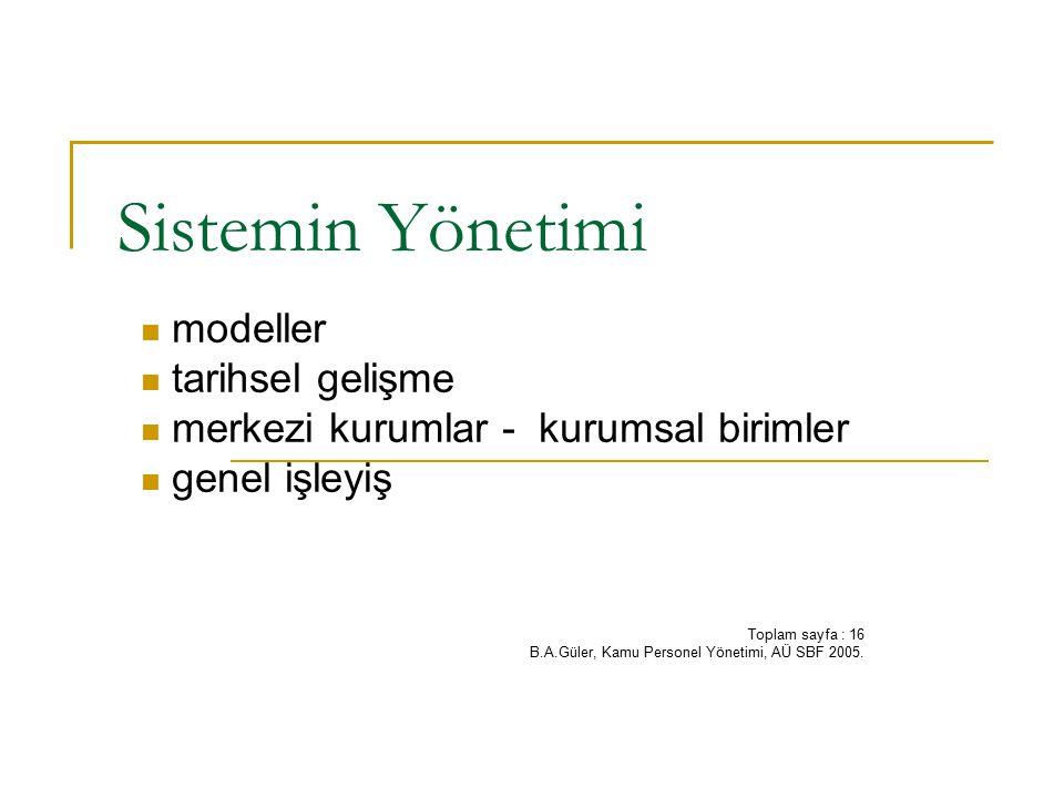 Sistemin Yönetimi modeller tarihsel gelişme merkezi kurumlar - kurumsal birimler genel işleyiş Toplam sayfa : 16 B.A.Güler, Kamu Personel Yönetimi, AÜ