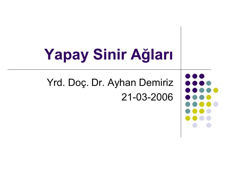 Yapay Sinir Ağları Yrd. Doç. Dr. Ayhan Demiriz 21-03-2006