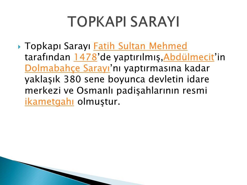  Topkapı Sarayı Fatih Sultan Mehmed tarafından 1478'de yaptırılmış,Abdülmecit'in Dolmabahçe Sarayı'nı yaptırmasına kadar yaklaşık 380 sene boyunca devletin idare merkezi ve Osmanlı padişahlarının resmi ikametgahı olmuştur.Fatih Sultan Mehmed1478Abdülmecit Dolmabahçe Sarayı ikametgahı