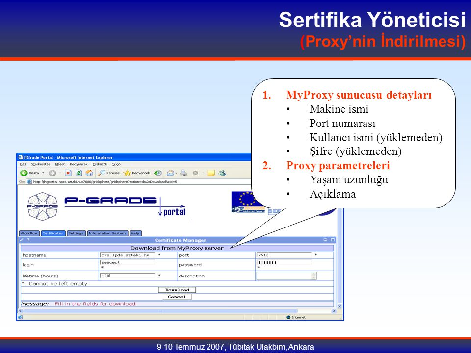 9-10 Temmuz 2007, Tübitak Ulakbim, Ankara Sertifika Yöneticisi (Proxy'nin İndirilmesi) 1.MyProxy sunucusu detayları Makine ismi Port numarası Kullancı ismi (yüklemeden) Şifre (yüklemeden) 2.Proxy parametreleri Yaşam uzunluğu Açıklama