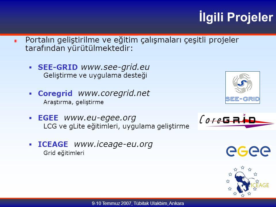 9-10 Temmuz 2007, Tübitak Ulakbim, Ankara İlgili Projeler Portalın geliştirilme ve eğitim çalışmaları çeşitli projeler tarafından yürütülmektedir:  SEE-GRID www.see-grid.eu Geliştirme ve uygulama desteği  Coregrid www.coregrid.net Araştırma, geliştirme  EGEE www.eu-egee.org LCG ve gLite eğitimleri, uygulama geliştirme  ICEAGE www.iceage-eu.org Grid eğitimleri