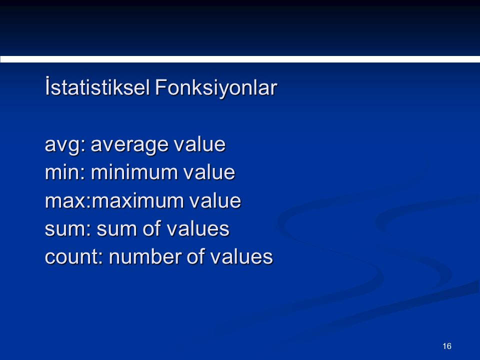 16 İstatistiksel Fonksiyonlar avg: average value min: minimum value max:maximum value sum: sum of values count: number of values