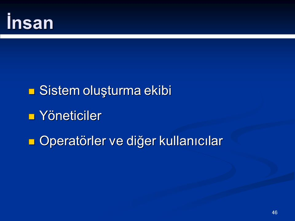 46 Sistem oluşturma ekibi Sistem oluşturma ekibi Yöneticiler Yöneticiler Operatörler ve diğer kullanıcılar Operatörler ve diğer kullanıcılar İnsan
