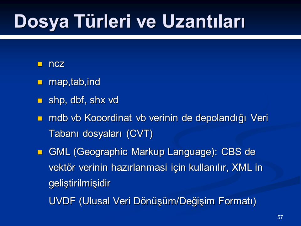57 Dosya Türleri ve Uzantıları ncz ncz map,tab,ind map,tab,ind shp, dbf, shx vd shp, dbf, shx vd mdb vb Kooordinat vb verinin de depolandığı Veri Tabanı dosyaları (CVT) mdb vb Kooordinat vb verinin de depolandığı Veri Tabanı dosyaları (CVT) GML (Geographic Markup Language): CBS de vektör verinin hazırlanmasi için kullanılır, XML in geliştirilmişidir GML (Geographic Markup Language): CBS de vektör verinin hazırlanmasi için kullanılır, XML in geliştirilmişidir UVDF (Ulusal Veri Dönüşüm/Değişim Formatı)
