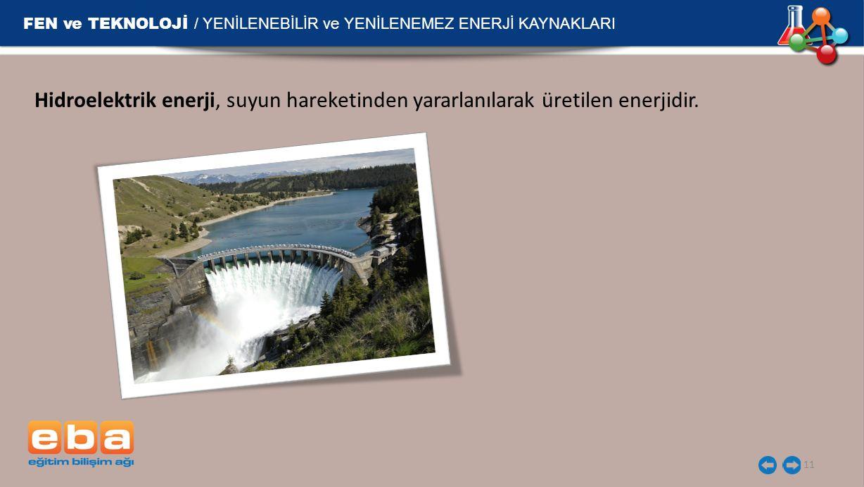 FEN ve TEKNOLOJİ / YENİLENEBİLİR ve YENİLENEMEZ ENERJİ KAYNAKLARI 11 Hidroelektrik enerji, suyun hareketinden yararlanılarak üretilen enerjidir.