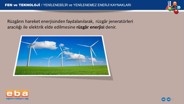 FEN ve TEKNOLOJİ / YENİLENEBİLİR ve YENİLENEMEZ ENERJİ KAYNAKLARI 12 Rüzgârın hareket enerjisinden faydalanılarak, rüzgâr jeneratörleri aracılığı ile