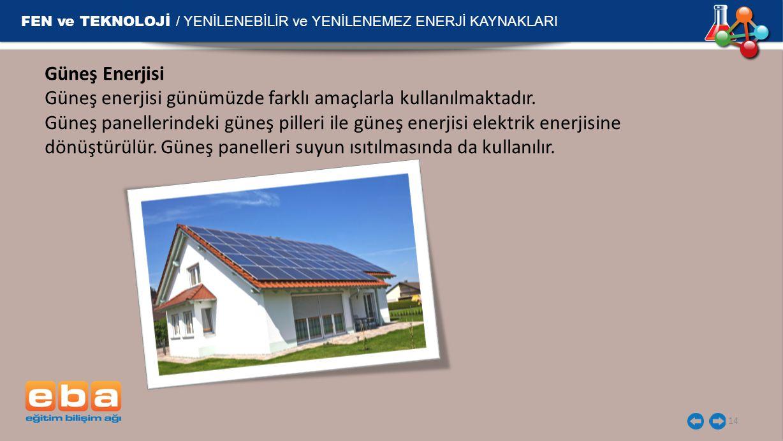 FEN ve TEKNOLOJİ / YENİLENEBİLİR ve YENİLENEMEZ ENERJİ KAYNAKLARI 14 Güneş Enerjisi Güneş enerjisi günümüzde farklı amaçlarla kullanılmaktadır. Güneş