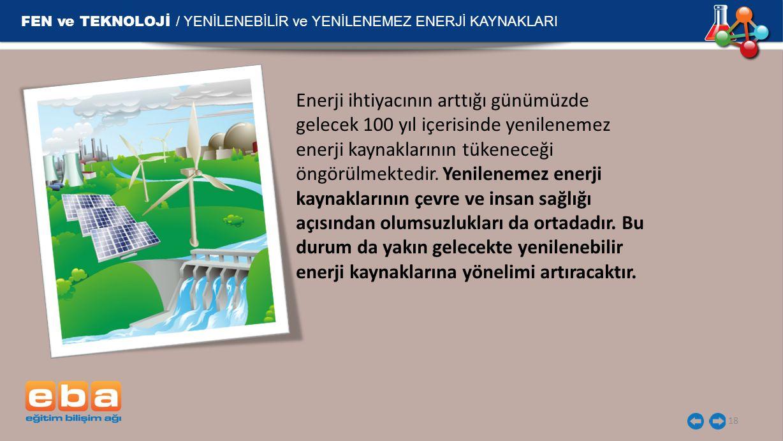 FEN ve TEKNOLOJİ / YENİLENEBİLİR ve YENİLENEMEZ ENERJİ KAYNAKLARI 18 Enerji ihtiyacının arttığı günümüzde gelecek 100 yıl içerisinde yenilenemez enerj