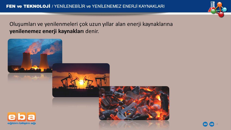 FEN ve TEKNOLOJİ / YENİLENEBİLİR ve YENİLENEMEZ ENERJİ KAYNAKLARI 5 Fosil Yakıtlar Ölü bitki ve hayvan atıklarının parçalanmadan toprak altında uzun süre (milyonlarca yıl) beklemesi ile oluşan kömür, petrol, doğalgaz gibi yakıtlardır.