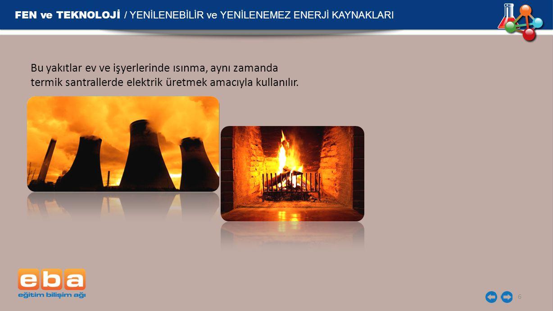 FEN ve TEKNOLOJİ / YENİLENEBİLİR ve YENİLENEMEZ ENERJİ KAYNAKLARI 6 Bu yakıtlar ev ve işyerlerinde ısınma, aynı zamanda termik santrallerde elektrik ü