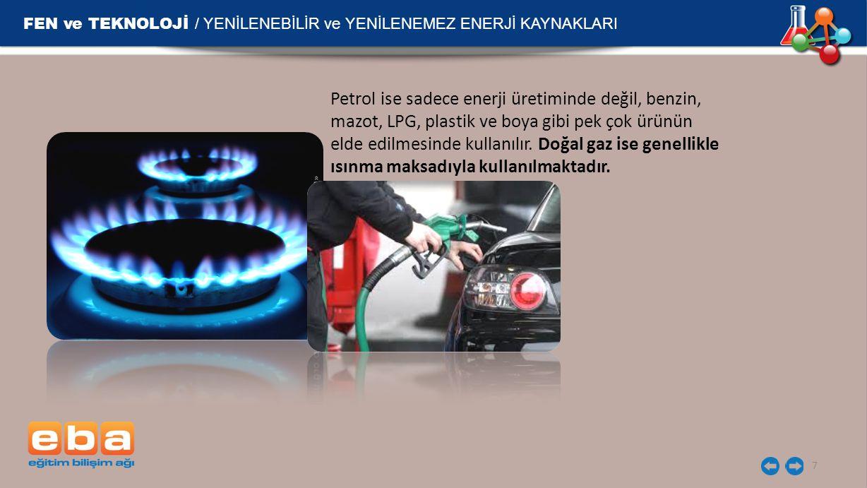 FEN ve TEKNOLOJİ / YENİLENEBİLİR ve YENİLENEMEZ ENERJİ KAYNAKLARI 7 Petrol ise sadece enerji üretiminde değil, benzin, mazot, LPG, plastik ve boya gib