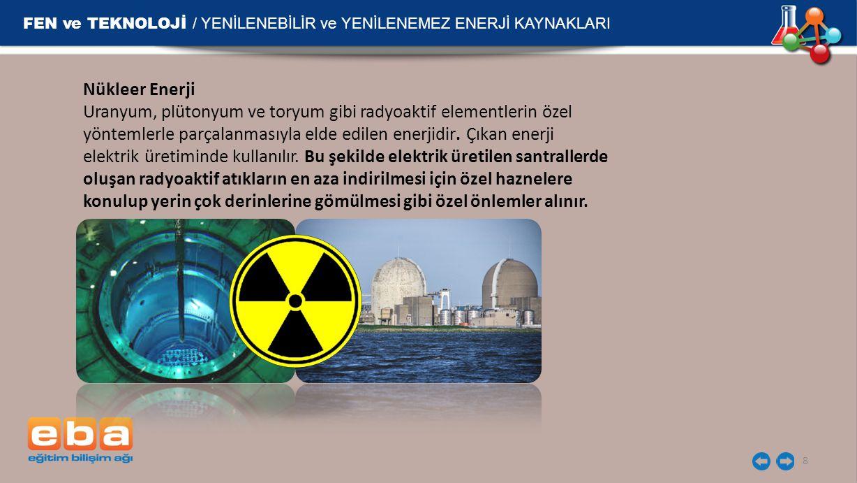 FEN ve TEKNOLOJİ / YENİLENEBİLİR ve YENİLENEMEZ ENERJİ KAYNAKLARI 8 Nükleer Enerji Uranyum, plütonyum ve toryum gibi radyoaktif elementlerin özel yönt